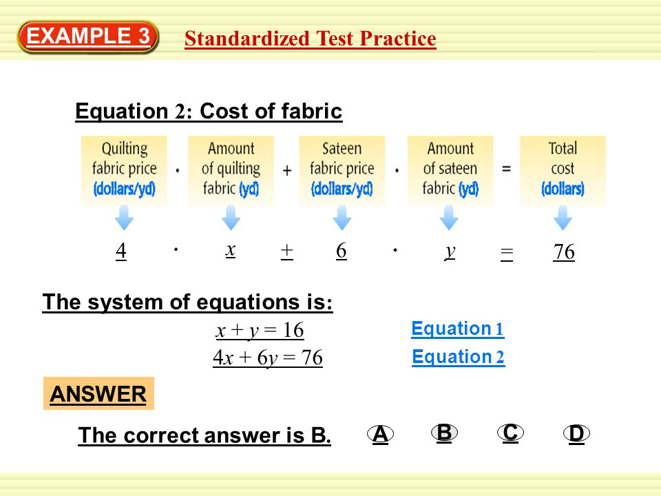 Standardized Test Practice EXAMPLE 3 Equation 2: Cost of fabric The system of equations is : x + y = 16 4x + 6y = 76 Equation 1 Equation 2 ANSWER A D CB The correct answer is B.