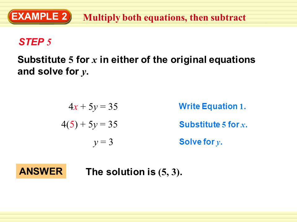 EXAMPLE 2 Multiply both equations, then subtract STEP 5 4x + 5y = 35 4(5) + 5y = 35 y = 3 Write Equation 1.