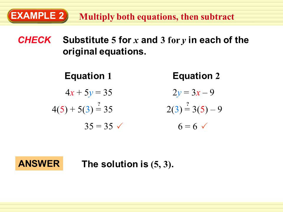 EXAMPLE 2 Multiply both equations, then subtract CHECK 4x + 5y = 35 ANSWER The solution is (5, 3).