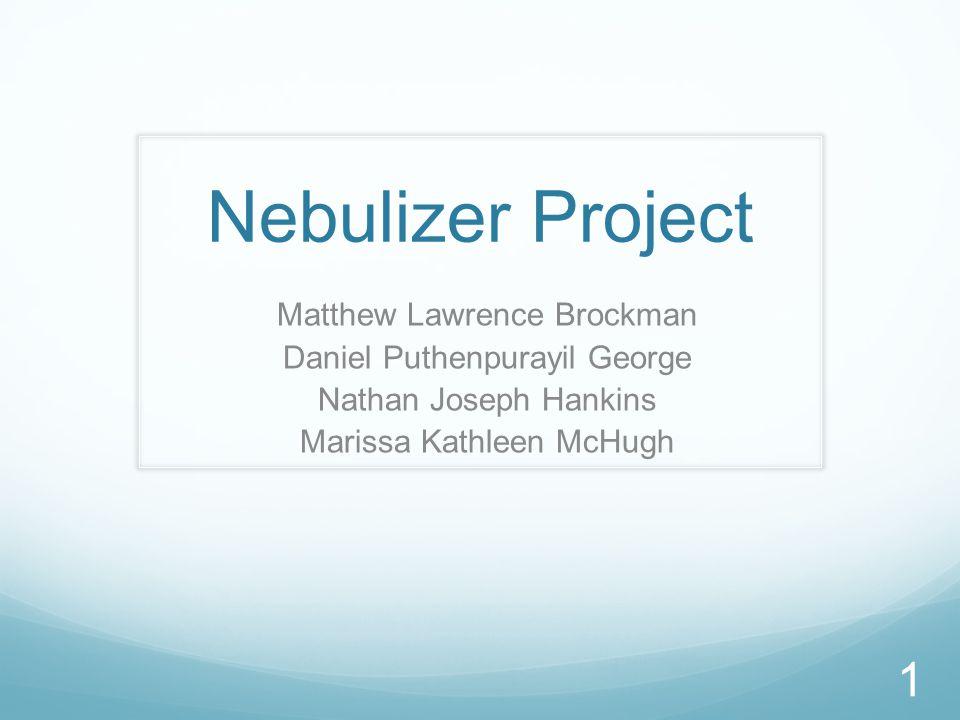 Nebulizer Project Matthew Lawrence Brockman Daniel Puthenpurayil George Nathan Joseph Hankins Marissa Kathleen McHugh 1