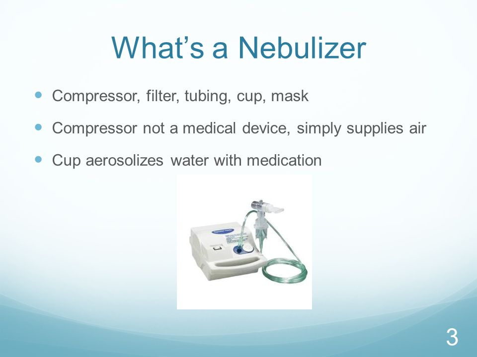 What's a Nebulizer Compressor, filter, tubing, cup, mask Compressor not a medical device, simply supplies air Cup aerosolizes water with medication 3