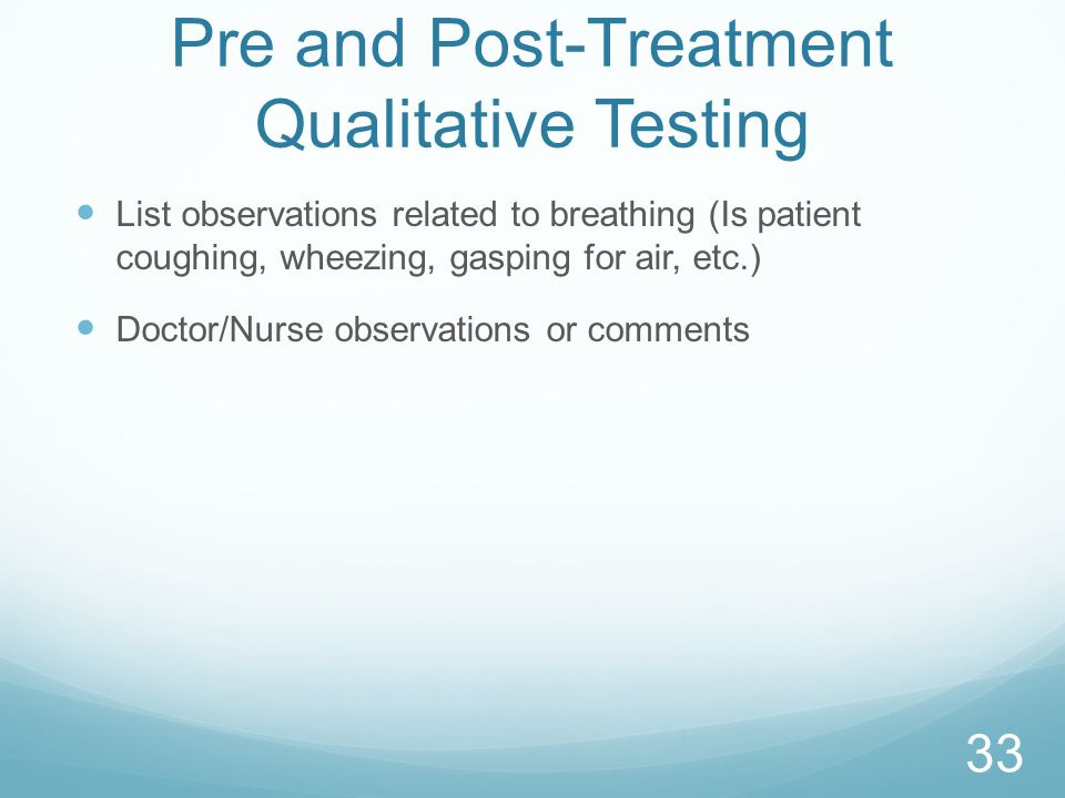 Pre and Post-Treatment Qualitative Testing List observations related to breathing (Is patient coughing, wheezing, gasping for air, etc.) Doctor/Nurse observations or comments 33