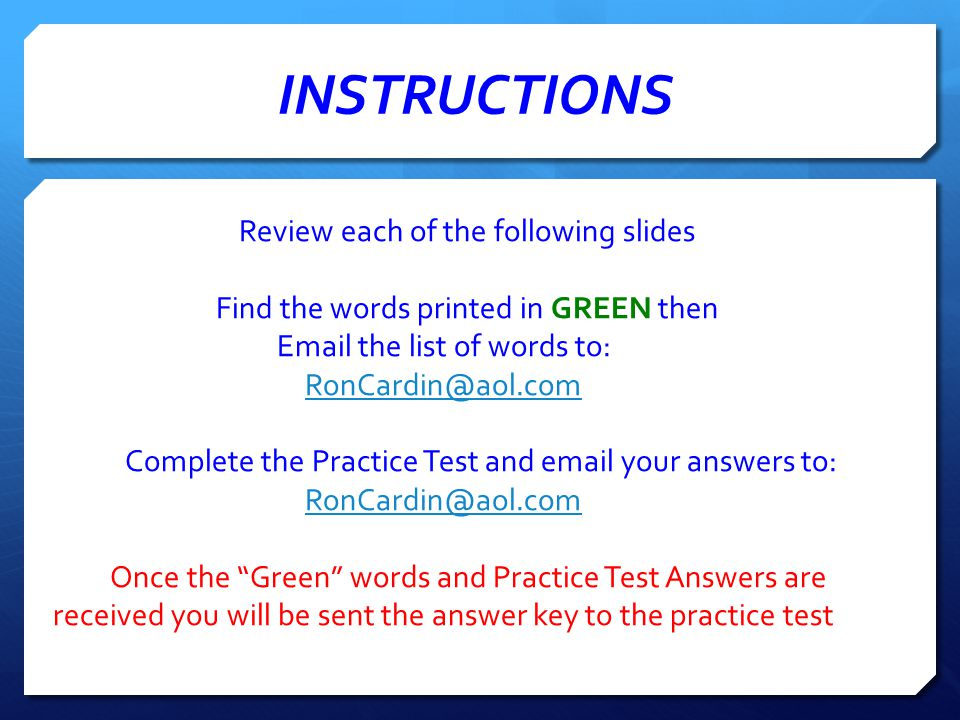 INSTRUCTIONS Review each of the following slides Find the words printed in GREEN then Email the list of words to: RonCardin@aol.com Complete the Practice Test and email your answers to: RonCardin@aol.com Once the Green words and Practice Test Answers are received you will be sent the answer key to the practice test