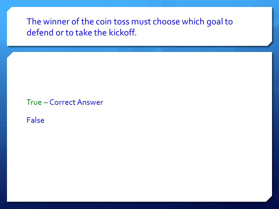 The winner of the coin toss must choose which goal to defend or to take the kickoff.