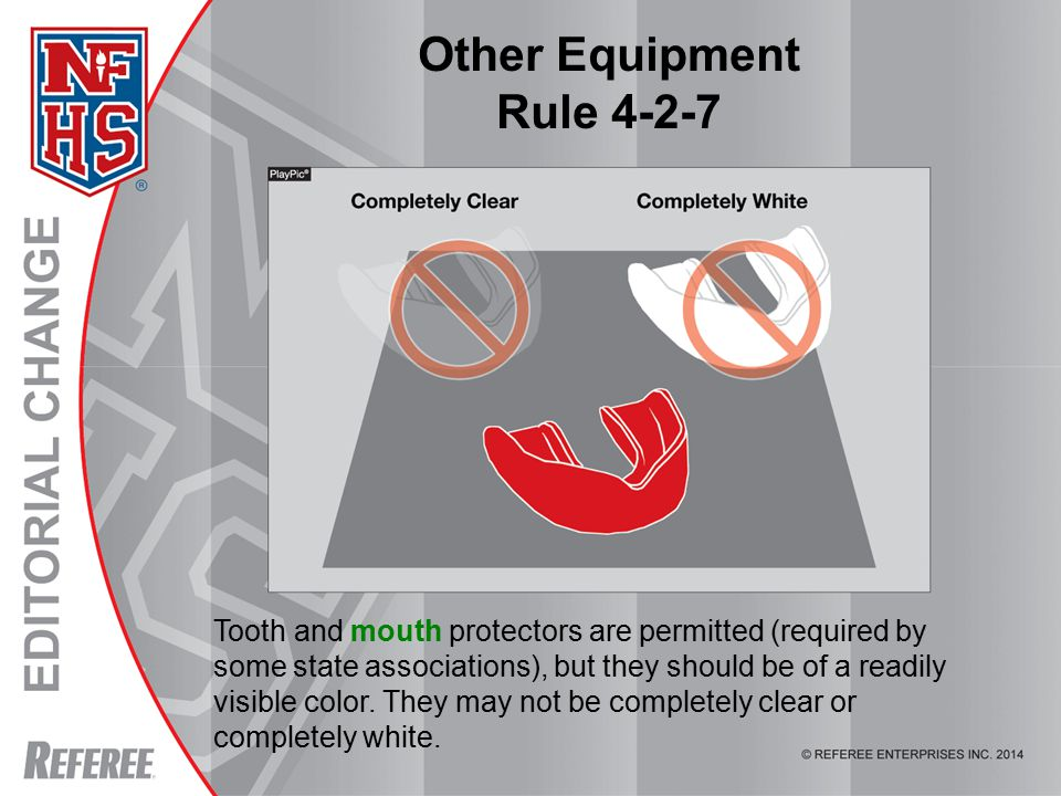 Other Equipment Rule 4-2-7 Tooth and mouth protectors are permitted (required by some state associations), but they should be of a readily visible color.