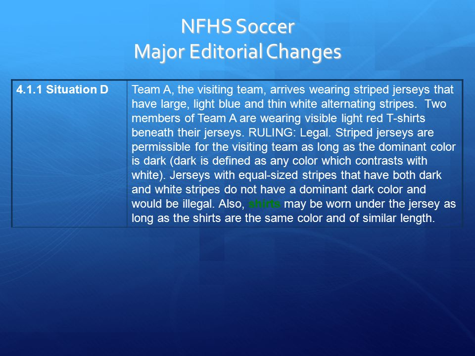 NFHS Soccer Major Editorial Changes 4.1.1 Situation DTeam A, the visiting team, arrives wearing striped jerseys that have large, light blue and thin white alternating stripes.