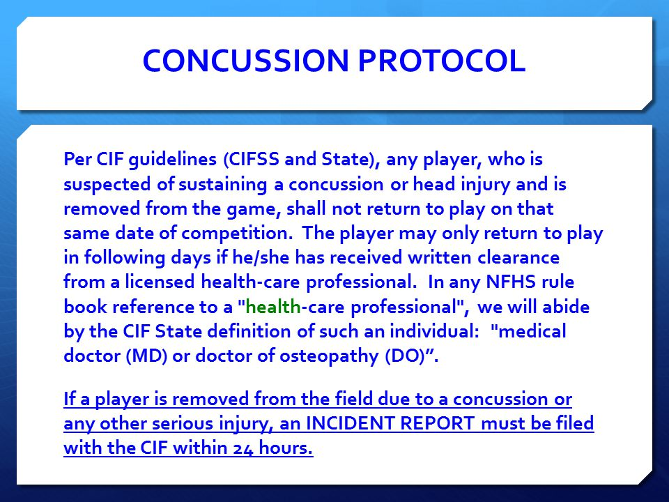 CONCUSSION PROTOCOL Per CIF guidelines (CIFSS and State), any player, who is suspected of sustaining a concussion or head injury and is removed from the game, shall not return to play on that same date of competition.