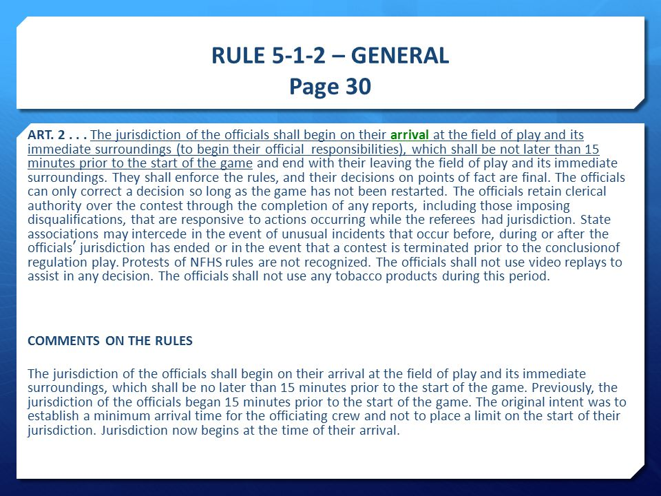 RULE 5-1-2 – GENERAL Page 30 ART. 2... The jurisdiction of the officials shall begin on their arrival at the field of play and its immediate surroundi