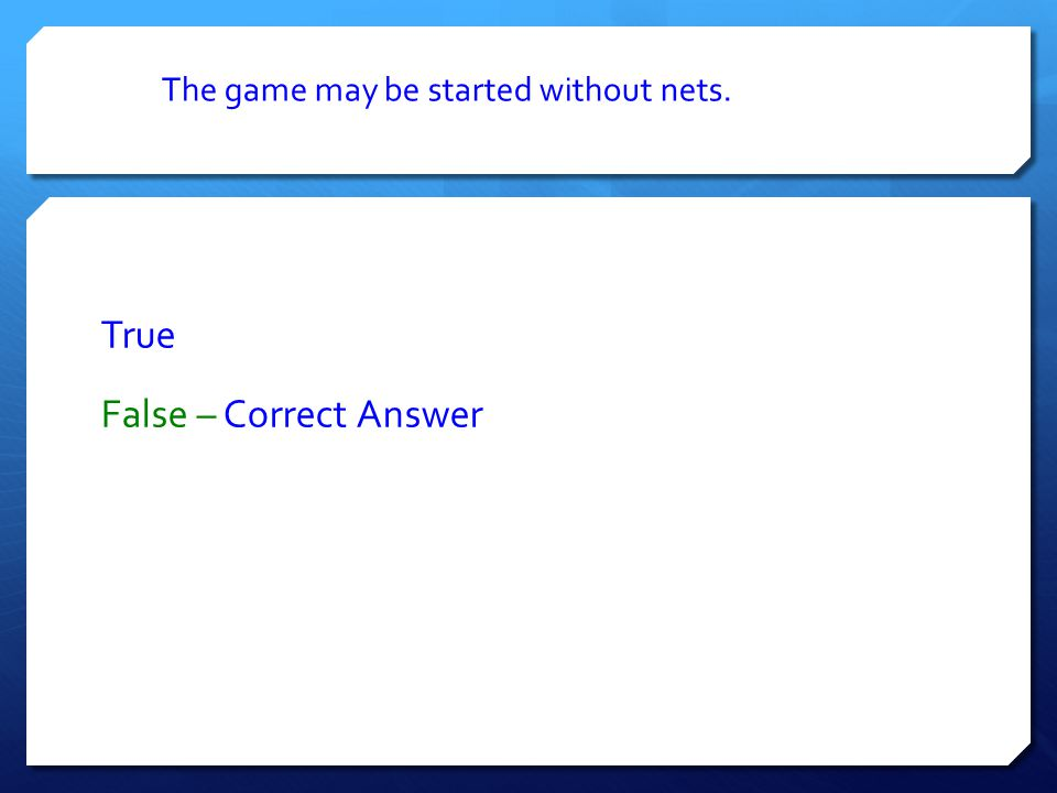 The game may be started without nets. True False – Correct Answer