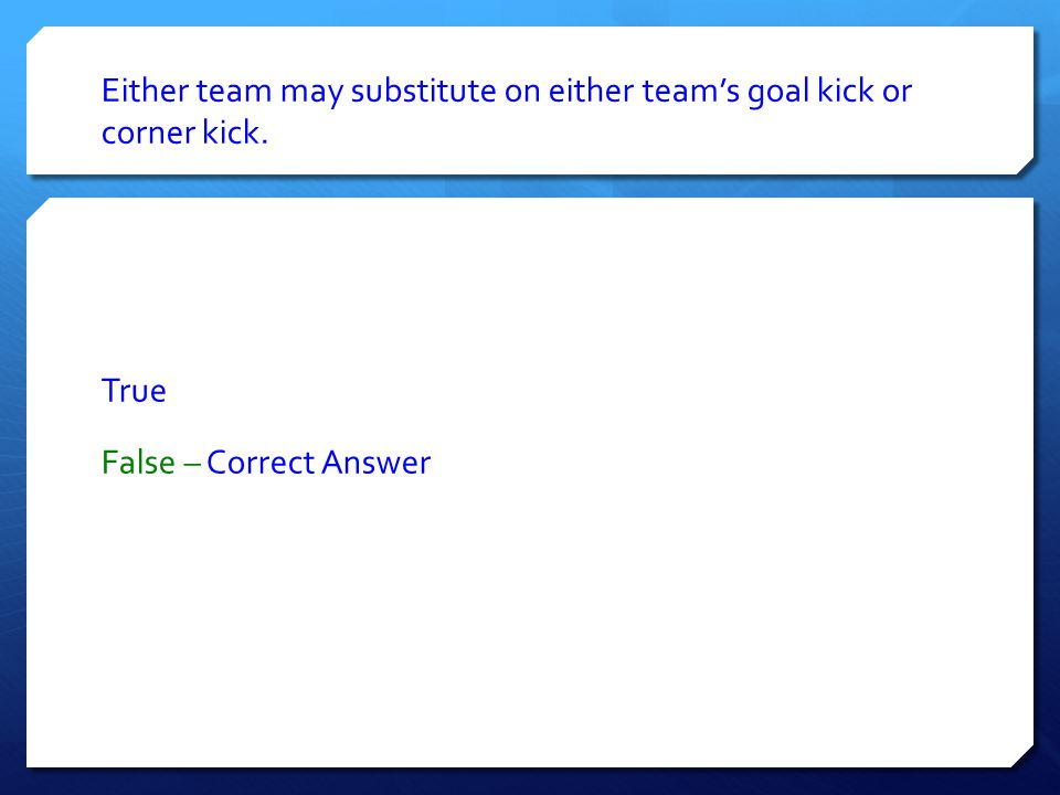 Either team may substitute on either team's goal kick or corner kick. True False – Correct Answer