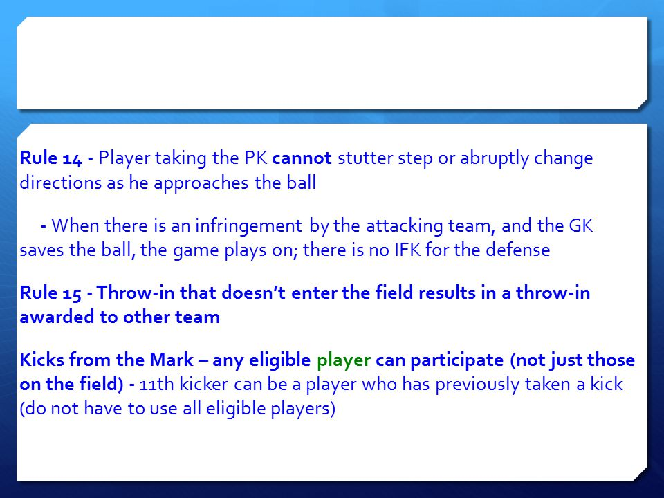 Rule 14 ‐ Player taking the PK cannot stutter step or abruptly change directions as he approaches the ball ‐ When there is an infringement by the attacking team, and the GK saves the ball, the game plays on; there is no IFK for the defense Rule 15 ‐ Throw‐in that doesn't enter the field results in a throw‐in awarded to other team Kicks from the Mark – any eligible player can participate (not just those on the field) ‐ 11th kicker can be a player who has previously taken a kick (do not have to use all eligible players)