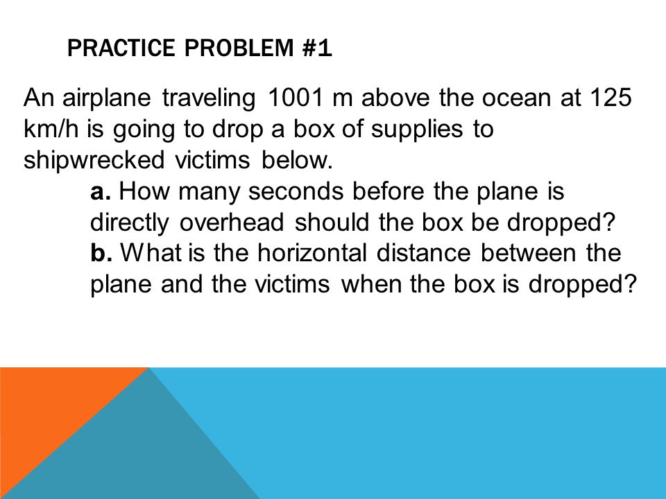PRACTICE PROBLEM #1 An airplane traveling 1001 m above the ocean at 125 km/h is going to drop a box of supplies to shipwrecked victims below. a. How m