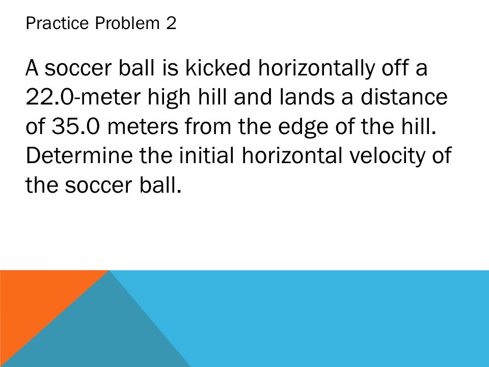 A soccer ball is kicked horizontally off a 22.0-meter high hill and lands a distance of 35.0 meters from the edge of the hill. Determine the initial h