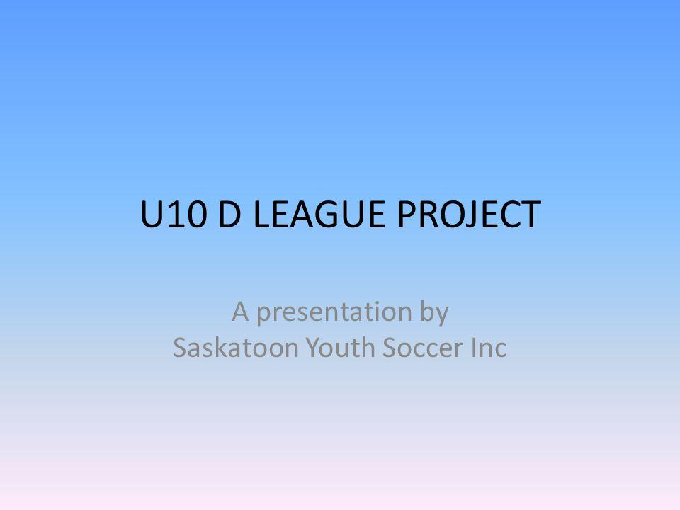 U10 D LEAGUE PROJECT A presentation by Saskatoon Youth Soccer Inc