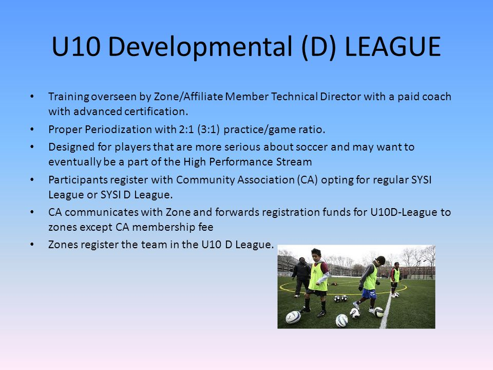 U10 Developmental (D) LEAGUE Training overseen by Zone/Affiliate Member Technical Director with a paid coach with advanced certification.
