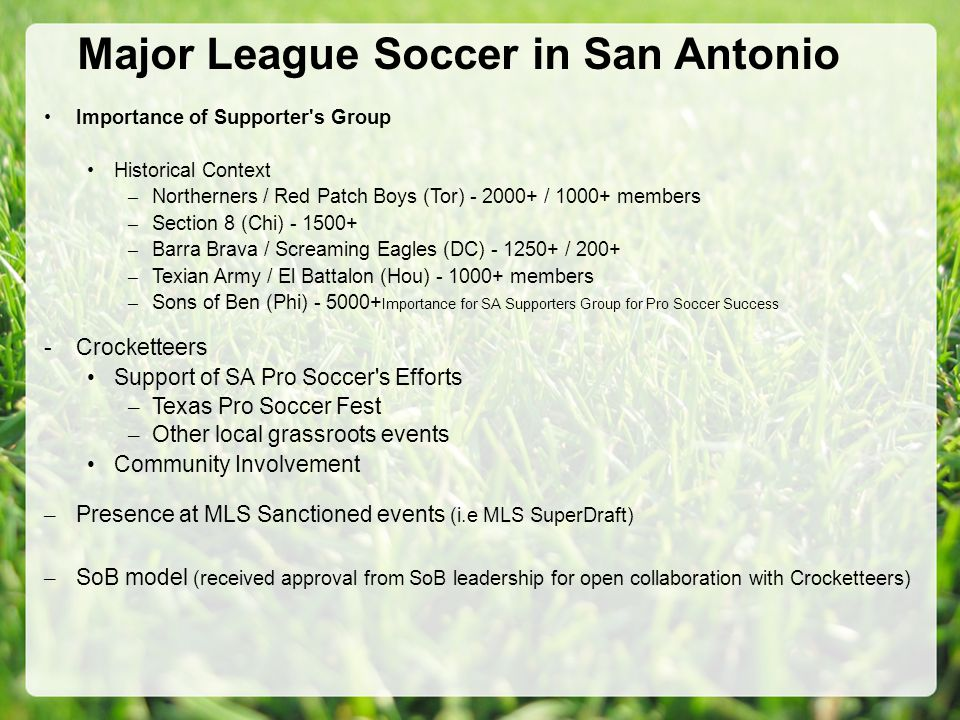 Major League Soccer in San Antonio Importance of Supporter s Group Historical Context – Northerners / Red Patch Boys (Tor) - 2000+ / 1000+ members – Section 8 (Chi) - 1500+ – Barra Brava / Screaming Eagles (DC) - 1250+ / 200+ – Texian Army / El Battalon (Hou) - 1000+ members – Sons of Ben (Phi) - 5000+ Importance for SA Supporters Group for Pro Soccer Success -Crocketteers Support of SA Pro Soccer s Efforts – Texas Pro Soccer Fest – Other local grassroots events Community Involvement – Presence at MLS Sanctioned events (i.e MLS SuperDraft) – SoB model (received approval from SoB leadership for open collaboration with Crocketteers)