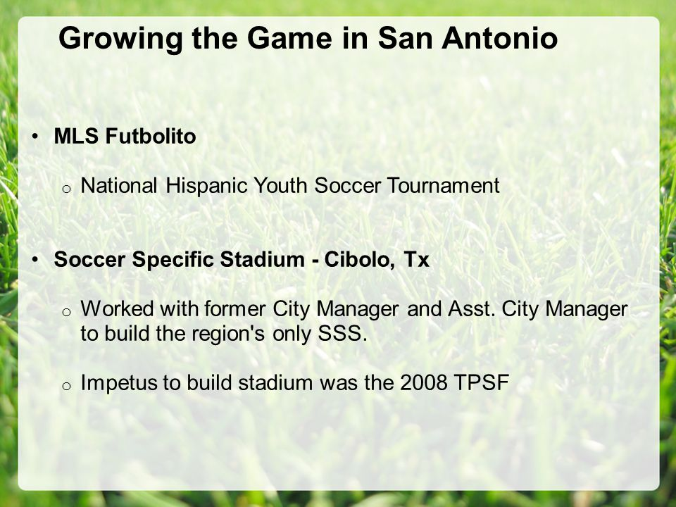 Growing the Game in San Antonio MLS Futbolito o National Hispanic Youth Soccer Tournament Soccer Specific Stadium - Cibolo, Tx o Worked with former City Manager and Asst.