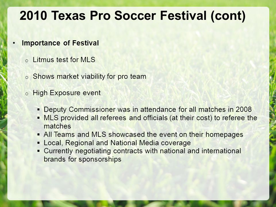 2010 Texas Pro Soccer Festival (cont) Importance of Festival o Litmus test for MLS o Shows market viability for pro team o High Exposure event  Deputy Commissioner was in attendance for all matches in 2008  MLS provided all referees and officials (at their cost) to referee the matches  All Teams and MLS showcased the event on their homepages  Local, Regional and National Media coverage  Currently negotiating contracts with national and international brands for sponsorships