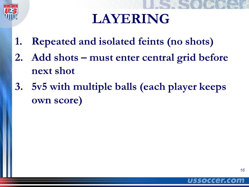 16 LAYERING 1.Repeated and isolated feints (no shots) 2.Add shots – must enter central grid before next shot 3.5v5 with multiple balls (each player keeps own score)