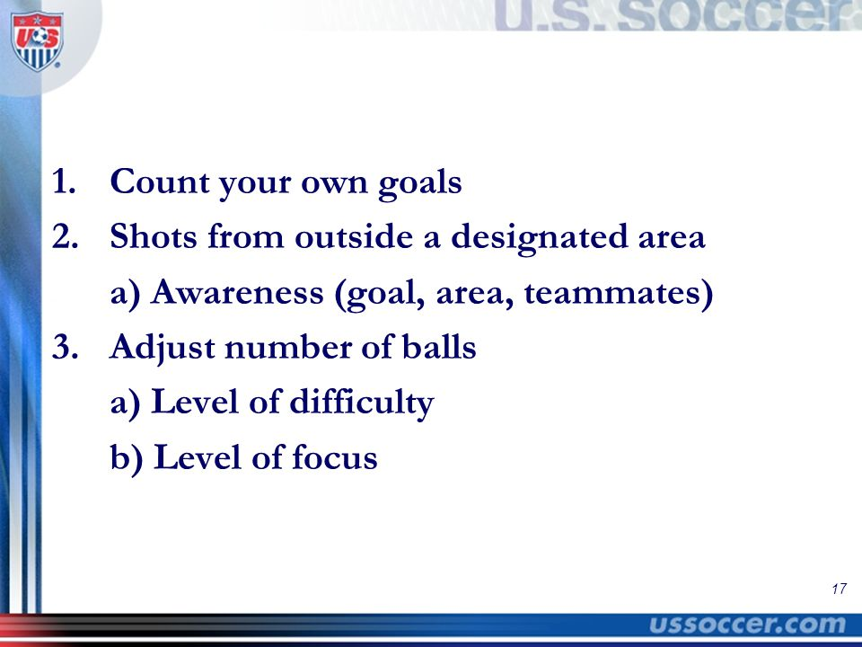 17 1.Count your own goals 2.Shots from outside a designated area a) Awareness (goal, area, teammates) 3.Adjust number of balls a) Level of difficulty b) Level of focus