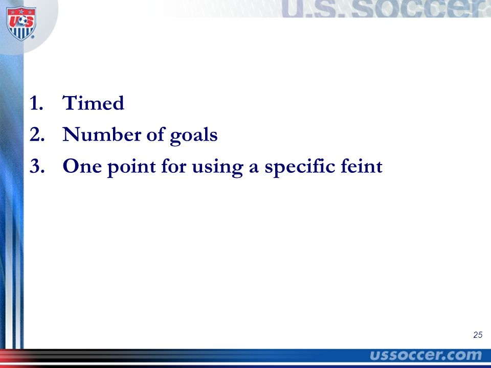 25 1.Timed 2.Number of goals 3.One point for using a specific feint
