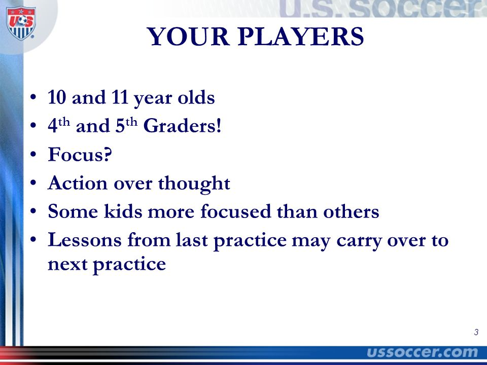 3 YOUR PLAYERS 10 and 11 year olds 4 th and 5 th Graders! Focus? Action over thought Some kids more focused than others Lessons from last practice may