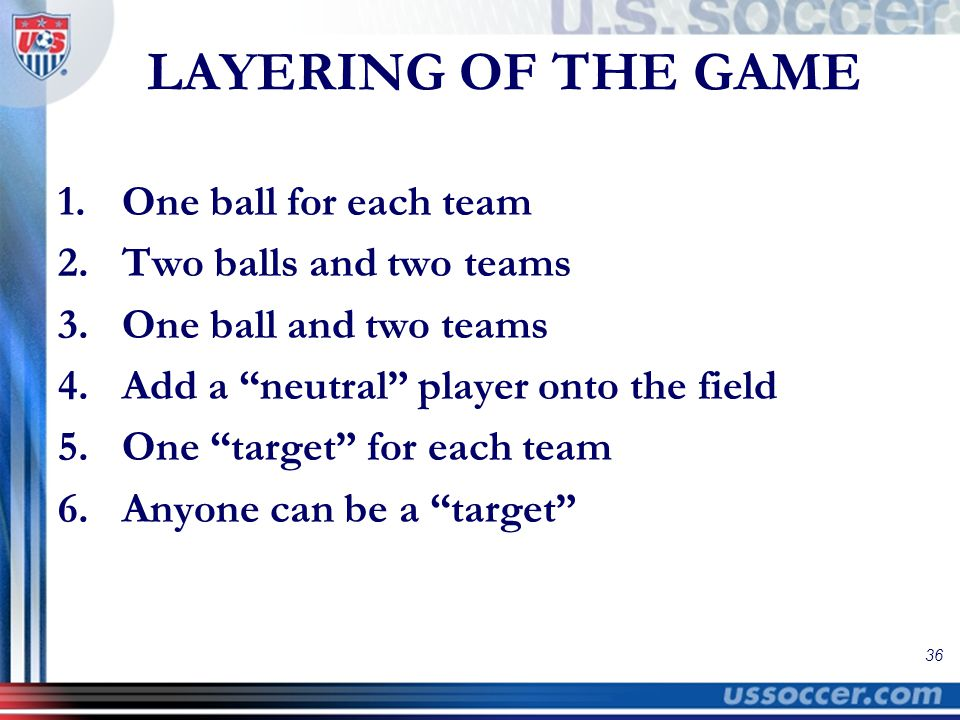 36 LAYERING OF THE GAME 1.One ball for each team 2.Two balls and two teams 3.One ball and two teams 4.Add a neutral player onto the field 5.One target for each team 6.Anyone can be a target