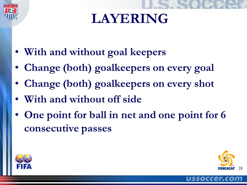 39 LAYERING With and without goal keepers Change (both) goalkeepers on every goal Change (both) goalkeepers on every shot With and without off side One point for ball in net and one point for 6 consecutive passes