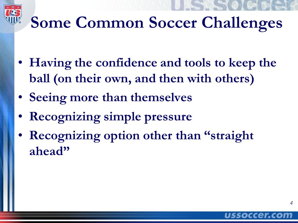 4 Some Common Soccer Challenges Having the confidence and tools to keep the ball (on their own, and then with others) Seeing more than themselves Reco