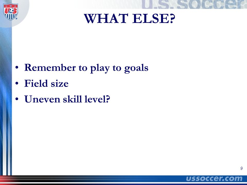 9 WHAT ELSE? Remember to play to goals Field size Uneven skill level?