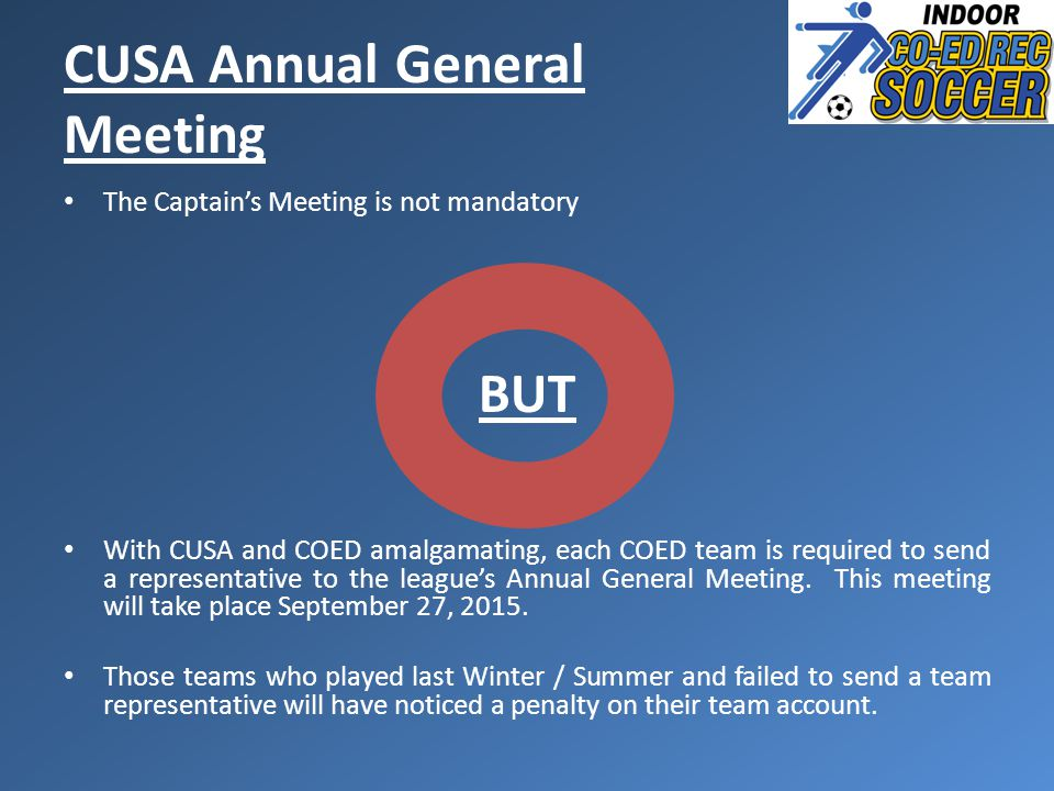 CUSA Annual General Meeting The Captain's Meeting is not mandatory BUT With CUSA and COED amalgamating, each COED team is required to send a representative to the league's Annual General Meeting.