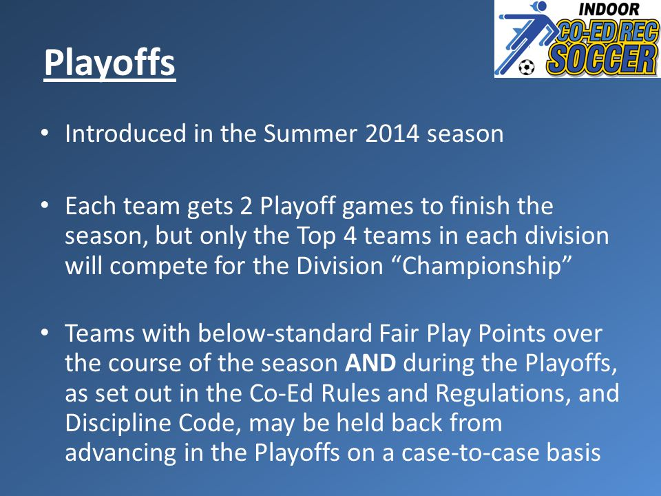 Introduced in the Summer 2014 season Each team gets 2 Playoff games to finish the season, but only the Top 4 teams in each division will compete for the Division Championship Teams with below-standard Fair Play Points over the course of the season AND during the Playoffs, as set out in the Co-Ed Rules and Regulations, and Discipline Code, may be held back from advancing in the Playoffs on a case-to-case basis Playoffs