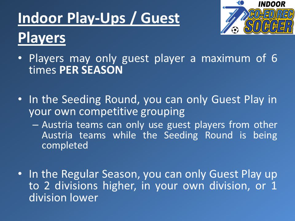 Players may only guest player a maximum of 6 times PER SEASON In the Seeding Round, you can only Guest Play in your own competitive grouping – Austria teams can only use guest players from other Austria teams while the Seeding Round is being completed In the Regular Season, you can only Guest Play up to 2 divisions higher, in your own division, or 1 division lower Indoor Play-Ups / Guest Players