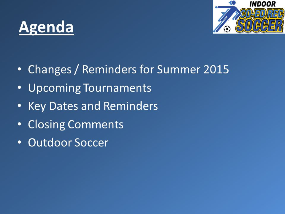 Agenda Changes / Reminders for Summer 2015 Upcoming Tournaments Key Dates and Reminders Closing Comments Outdoor Soccer