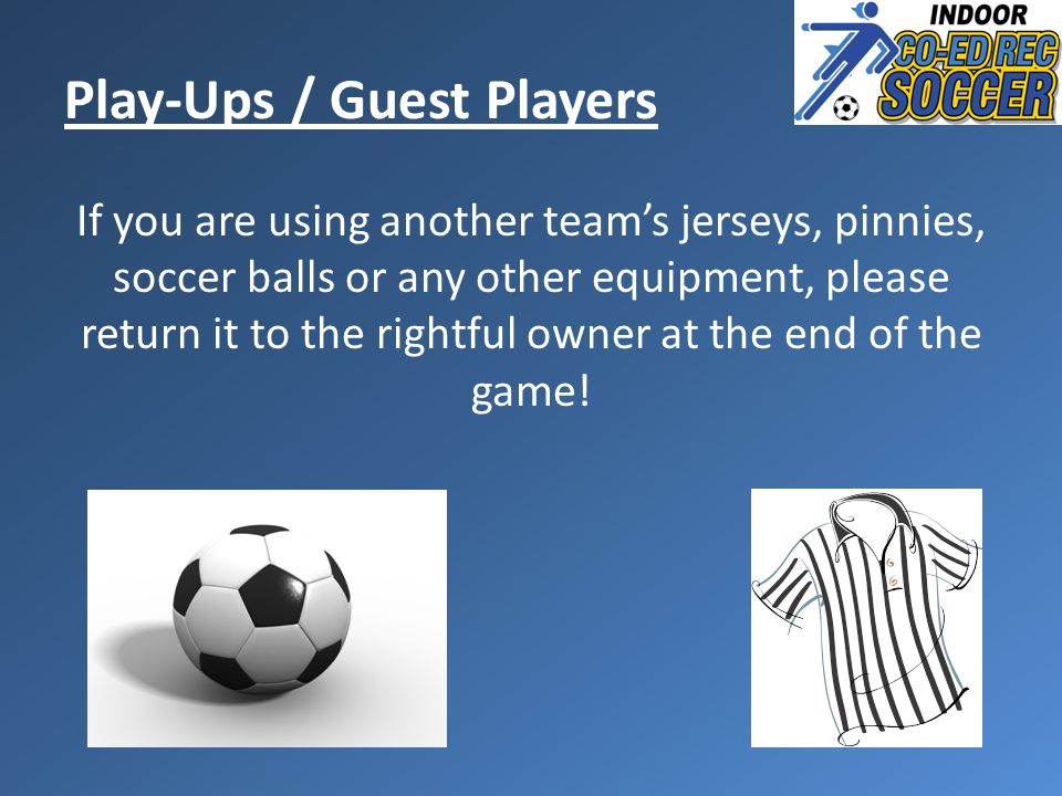 If you are using another team's jerseys, pinnies, soccer balls or any other equipment, please return it to the rightful owner at the end of the game.
