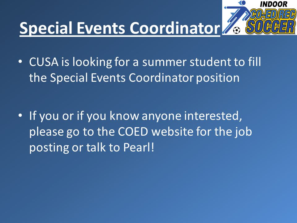 CUSA is looking for a summer student to fill the Special Events Coordinator position If you or if you know anyone interested, please go to the COED website for the job posting or talk to Pearl.
