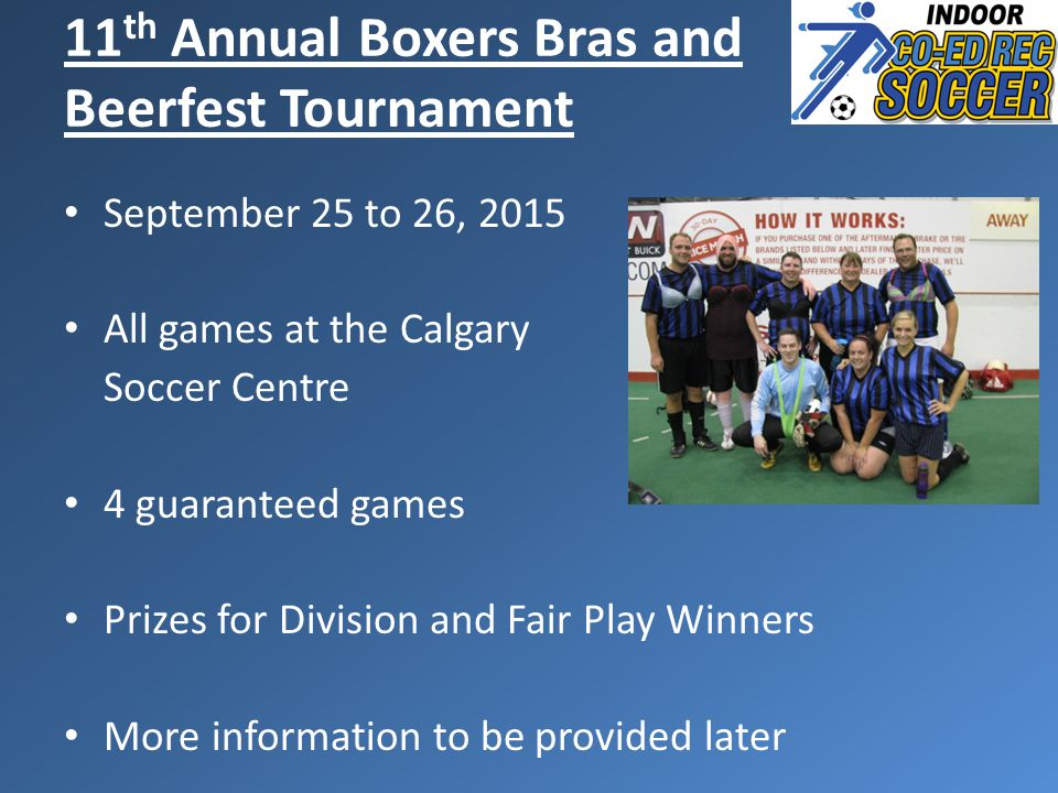 September 25 to 26, 2015 All games at the Calgary Soccer Centre 4 guaranteed games Prizes for Division and Fair Play Winners More information to be provided later 11 th Annual Boxers Bras and Beerfest Tournament