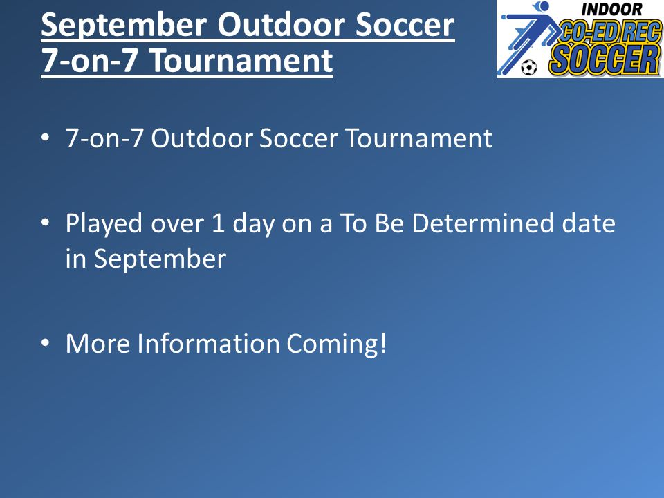 7-on-7 Outdoor Soccer Tournament Played over 1 day on a To Be Determined date in September More Information Coming.