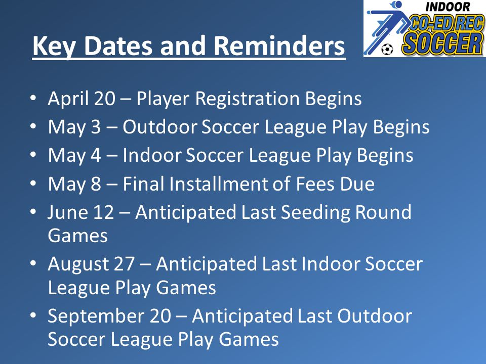 Key Dates and Reminders April 20 – Player Registration Begins May 3 – Outdoor Soccer League Play Begins May 4 – Indoor Soccer League Play Begins May 8 – Final Installment of Fees Due June 12 – Anticipated Last Seeding Round Games August 27 – Anticipated Last Indoor Soccer League Play Games September 20 – Anticipated Last Outdoor Soccer League Play Games