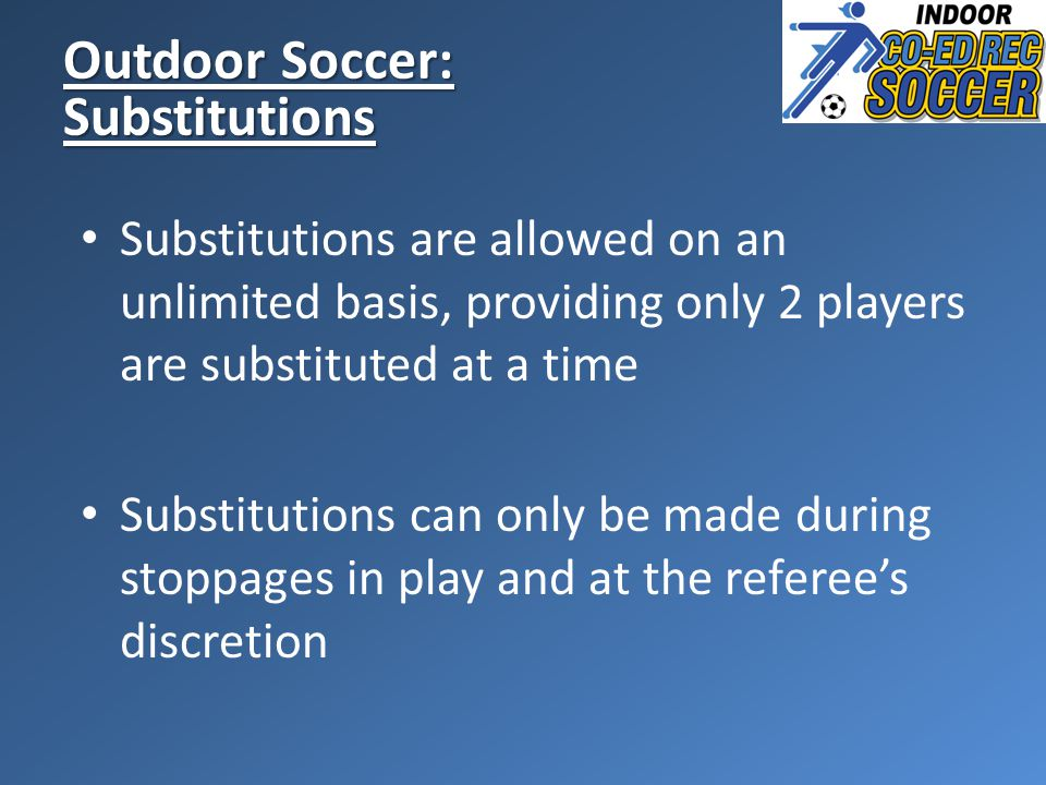 Outdoor Soccer: Substitutions Substitutions are allowed on an unlimited basis, providing only 2 players are substituted at a time Substitutions can only be made during stoppages in play and at the referee's discretion