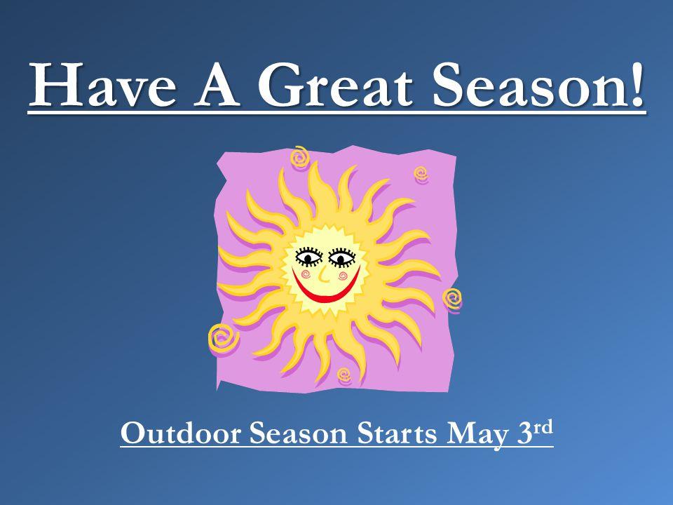 Have A Great Season! Outdoor Season Starts May 3 rd