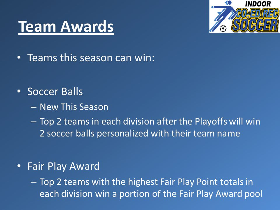 Teams this season can win: Soccer Balls – New This Season – Top 2 teams in each division after the Playoffs will win 2 soccer balls personalized with their team name Fair Play Award – Top 2 teams with the highest Fair Play Point totals in each division win a portion of the Fair Play Award pool Team Awards
