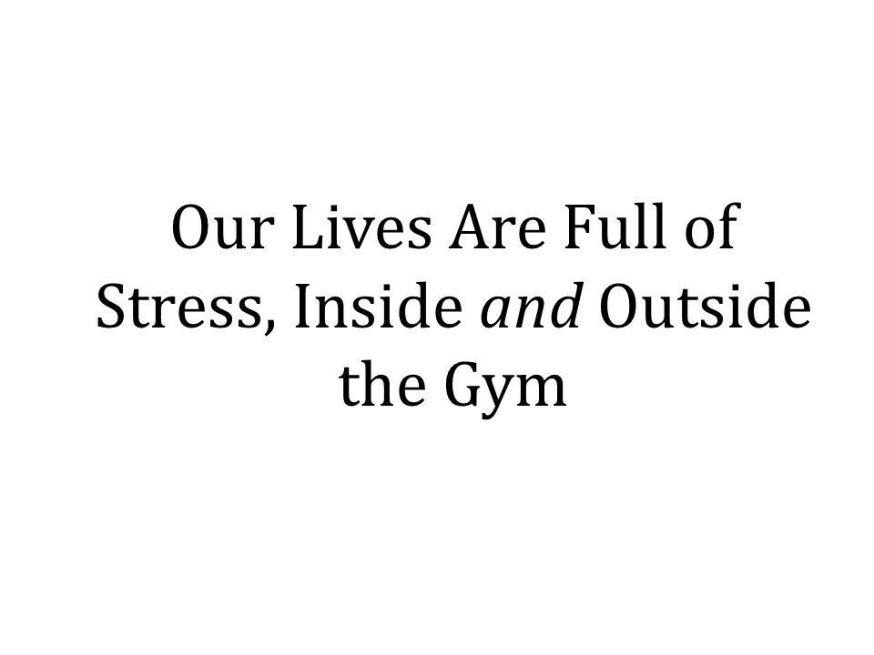 Our Lives Are Full of Stress, Inside and Outside the Gym