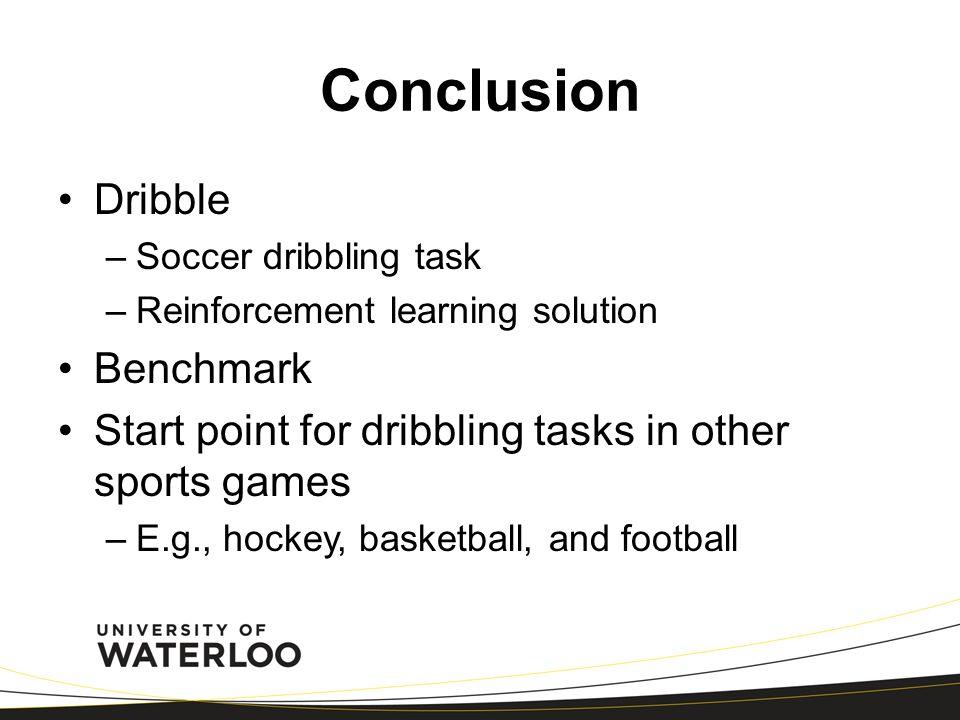 Dribble –Soccer dribbling task –Reinforcement learning solution Benchmark Start point for dribbling tasks in other sports games –E.g., hockey, basketb