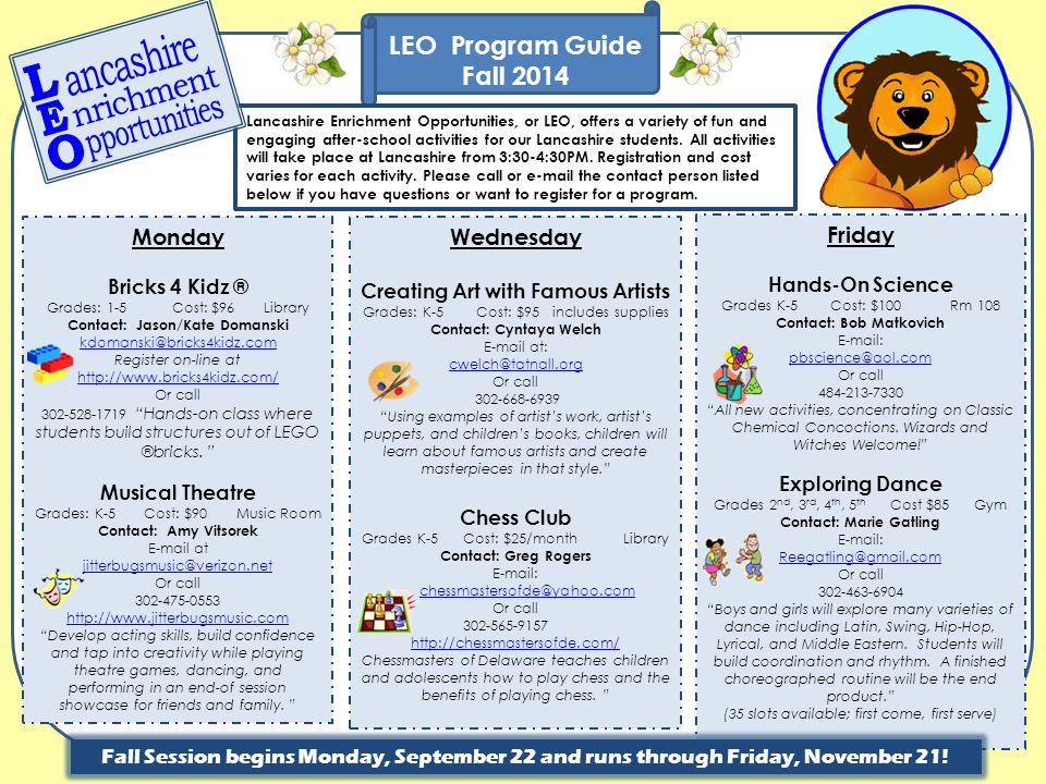 LEO Program Guide Additional Activities CALL OR E-MAIL EACH CONTACT PERSON FOR MORE INFORMATION Cub Scouts Year Round Grades: 1-5 Tuesdays 6:30-7:30 PM Location: Cafeteria Cost: $40 Fall session Information Meeting Tuesday, Sept 9 @ 6:30 Cub Scouting is a program of the Boy Scouts of America specifically designed to address the needs of younger boys Contact: Will Pollins E-mail: wpollins@sphsalumni.com Girls on The Run Dates: 9/9 – 11/18 Tues & Thurs Grades: 3 rd -5 th females Tuesday & Thursday 3:30-5:00 Location: Gym & Outside Cost: Sliding Scale based on family income G.O.T.R.
