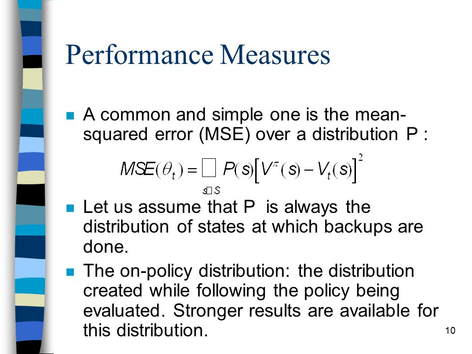 10 Performance Measures n A common and simple one is the mean- squared error (MSE) over a distribution P : n Let us assume that P is always the distribution of states at which backups are done.