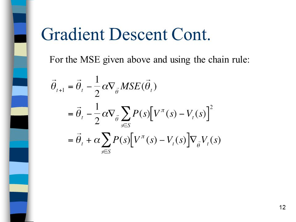 12 Gradient Descent Cont. For the MSE given above and using the chain rule:
