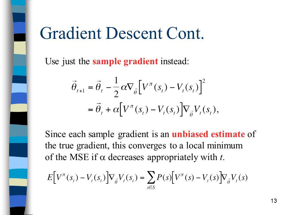 13 Gradient Descent Cont. Use just the sample gradient instead: Since each sample gradient is an unbiased estimate of the true gradient, this converge