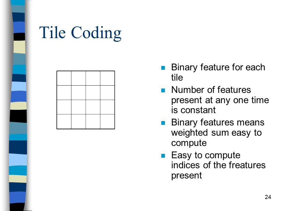 24 Tile Coding n Binary feature for each tile n Number of features present at any one time is constant n Binary features means weighted sum easy to compute n Easy to compute indices of the freatures present