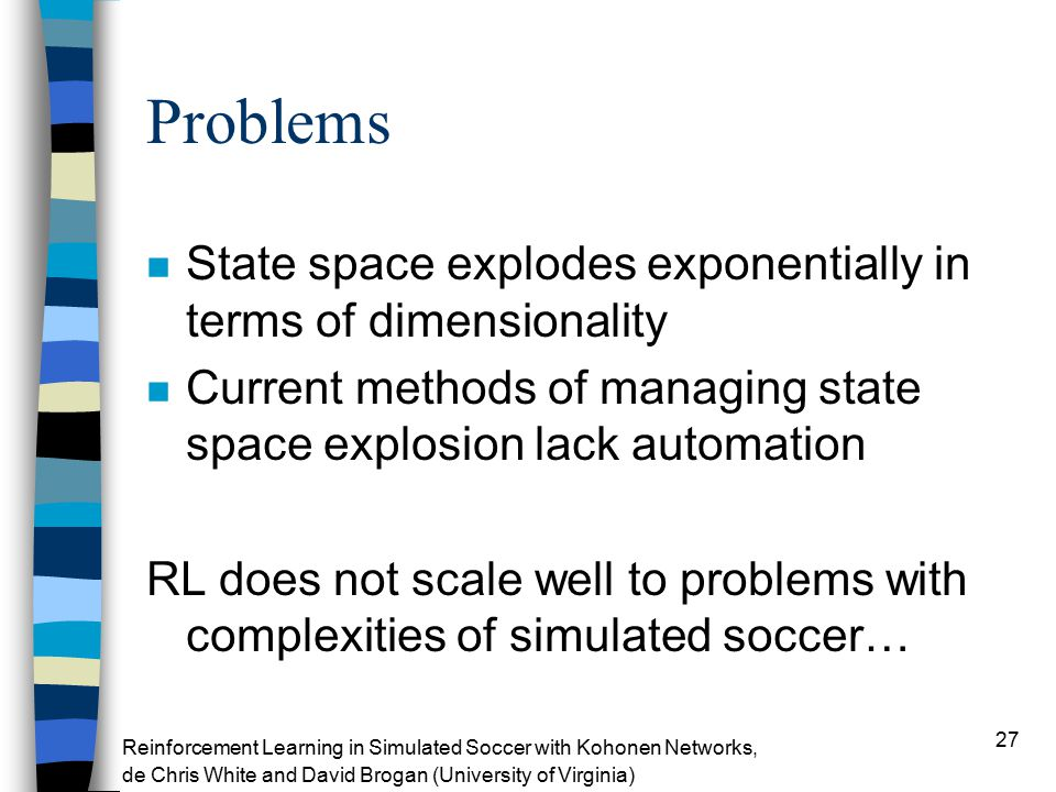 27 Problems n State space explodes exponentially in terms of dimensionality n Current methods of managing state space explosion lack automation RL does not scale well to problems with complexities of simulated soccer… Reinforcement Learning in Simulated Soccer with Kohonen Networks, de Chris White and David Brogan (University of Virginia)